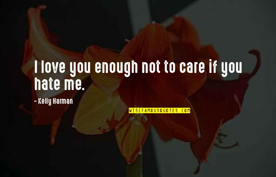 If You Not Love Me Quotes By Kelly Harman: I love you enough not to care if