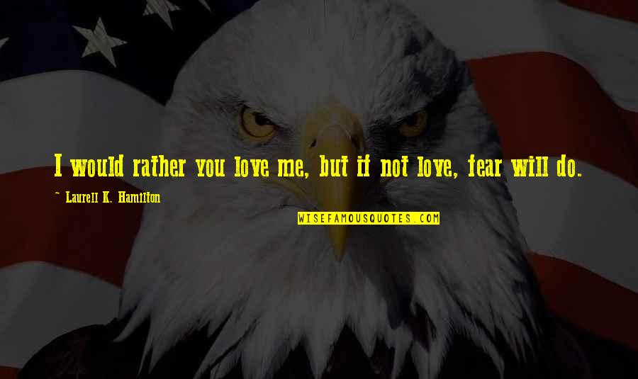 If You Not Love Me Quotes By Laurell K. Hamilton: I would rather you love me, but if