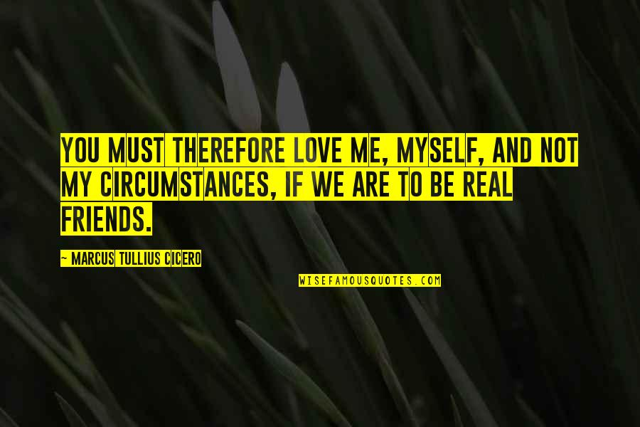 If You Not Love Me Quotes By Marcus Tullius Cicero: You must therefore love me, myself, and not