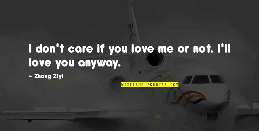 If You Not Love Me Quotes By Zhang Ziyi: I don't care if you love me or