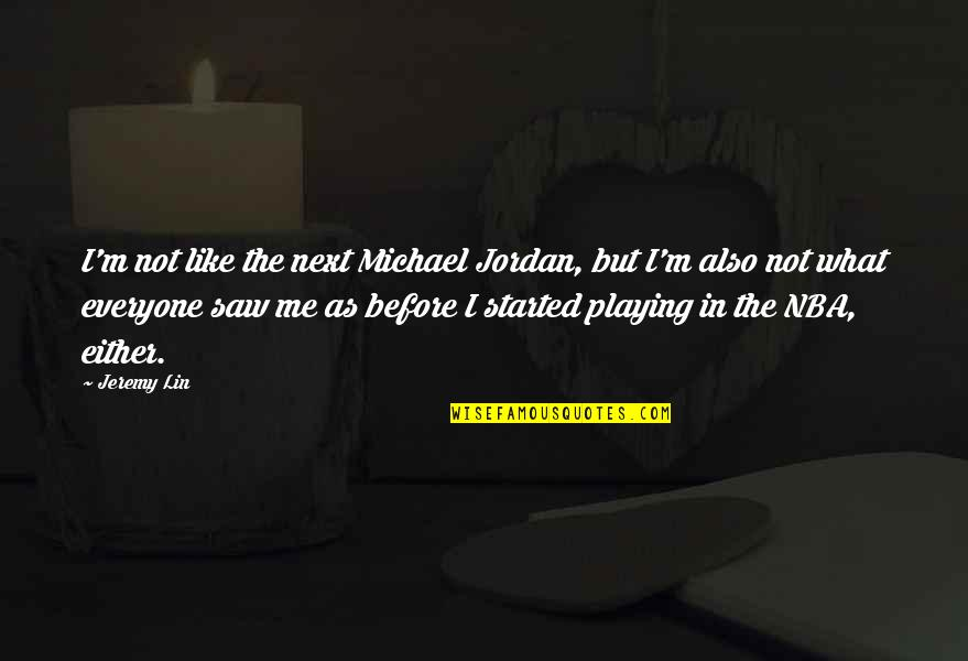 If You Really Like Me Quotes By Jeremy Lin: I'm not like the next Michael Jordan, but