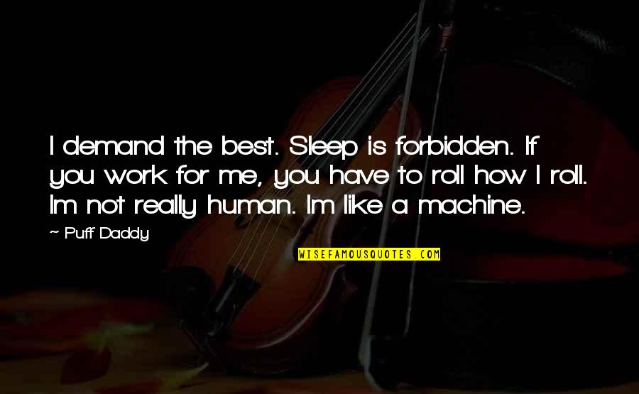 If You Really Like Me Quotes By Puff Daddy: I demand the best. Sleep is forbidden. If