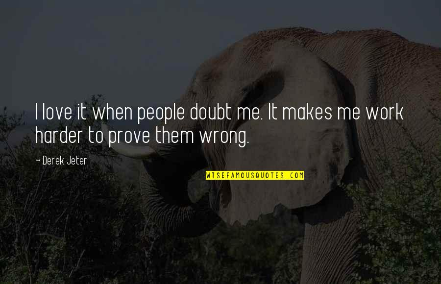 If You Really Love Me Prove It Quotes By Derek Jeter: I love it when people doubt me. It