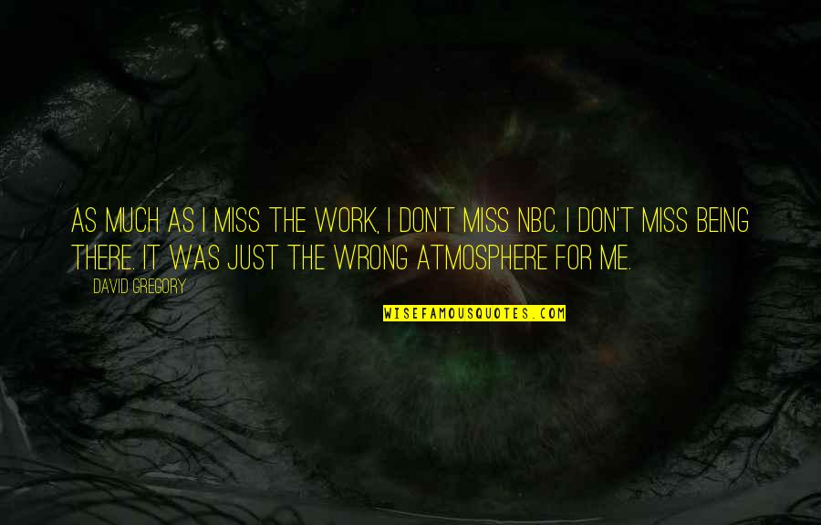 If You Really Miss Me Quotes By David Gregory: As much as I miss the work, I