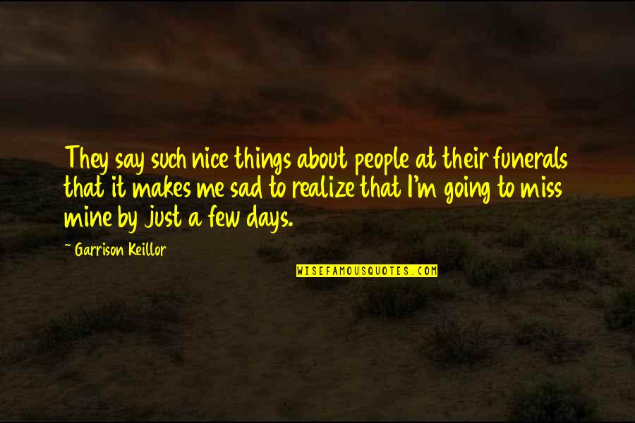 If You Really Miss Me Quotes By Garrison Keillor: They say such nice things about people at