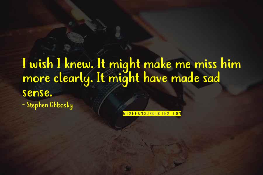 If You Really Miss Me Quotes By Stephen Chbosky: I wish I knew. It might make me