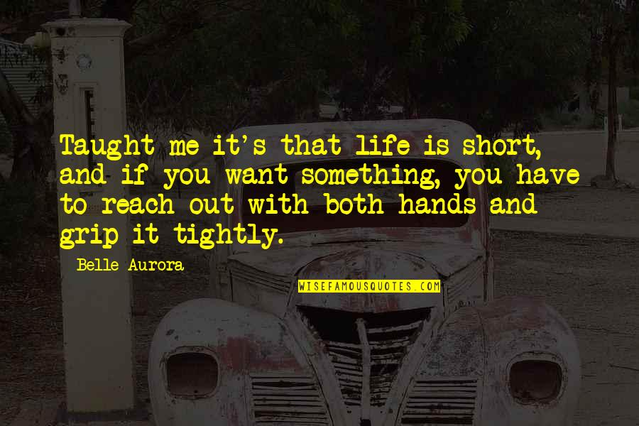 If You Want Something In Life Quotes By Belle Aurora: Taught me it's that life is short, and