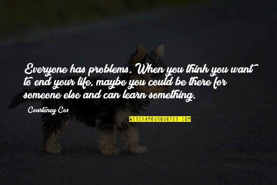 If You Want Something In Life Quotes By Courteney Cox: Everyone has problems. When you think you want