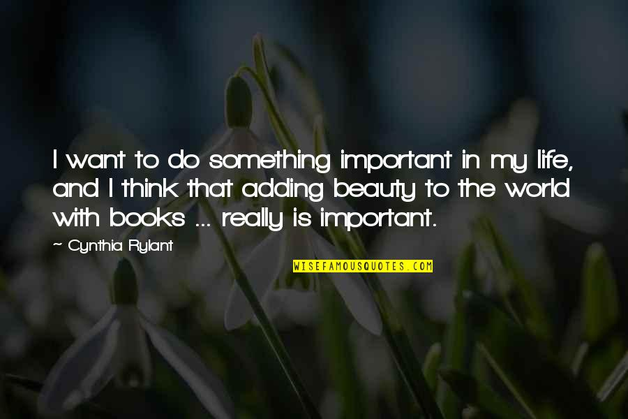 If You Want Something In Life Quotes By Cynthia Rylant: I want to do something important in my
