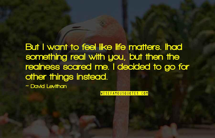 If You Want Something In Life Quotes By David Levithan: But I want to feel like life matters.