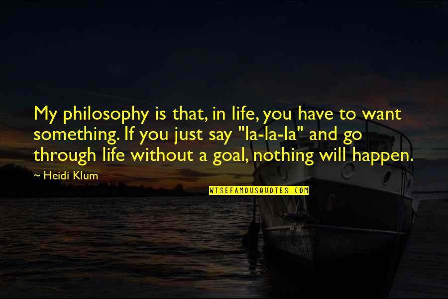 If You Want Something In Life Quotes By Heidi Klum: My philosophy is that, in life, you have