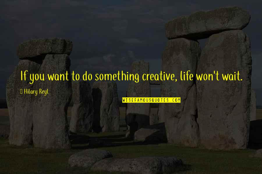 If You Want Something In Life Quotes By Hilary Reyl: If you want to do something creative, life
