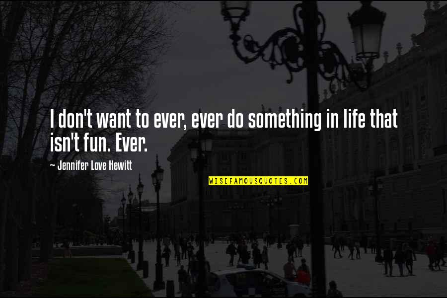 If You Want Something In Life Quotes By Jennifer Love Hewitt: I don't want to ever, ever do something