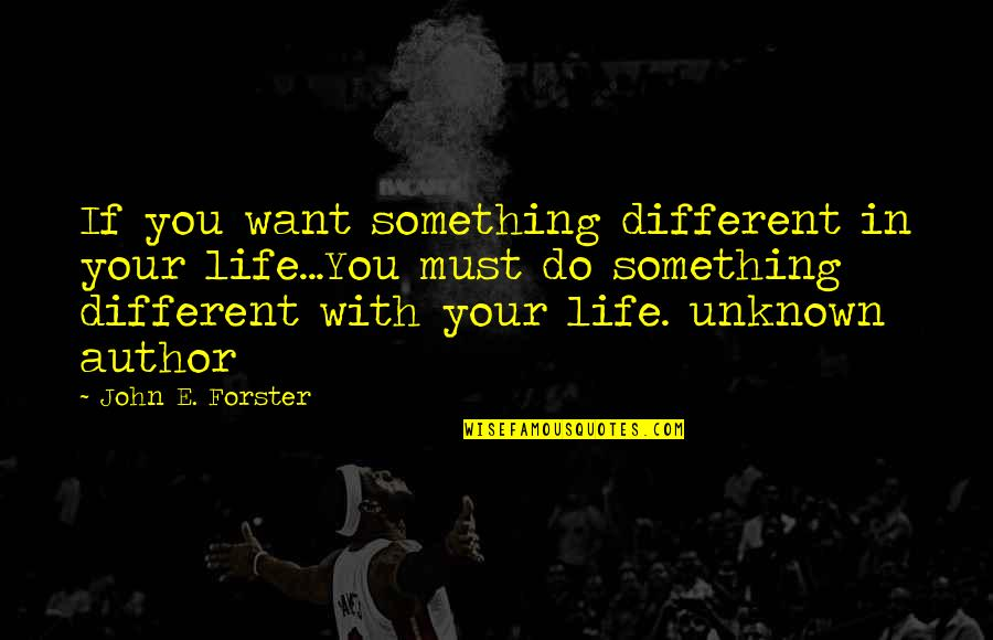 If You Want Something In Life Quotes By John E. Forster: If you want something different in your life...You