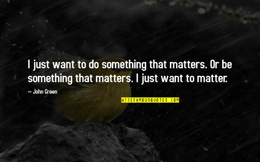 If You Want Something In Life Quotes By John Green: I just want to do something that matters.
