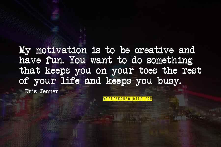 If You Want Something In Life Quotes By Kris Jenner: My motivation is to be creative and have