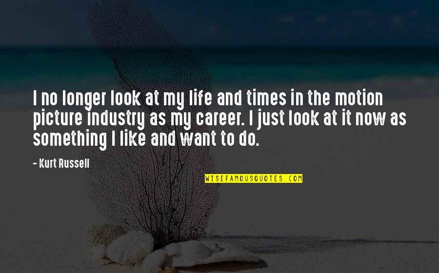 If You Want Something In Life Quotes By Kurt Russell: I no longer look at my life and