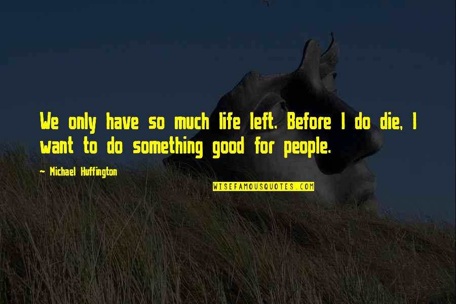 If You Want Something In Life Quotes By Michael Huffington: We only have so much life left. Before