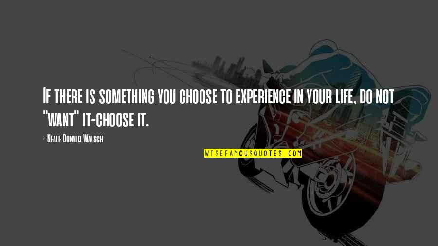 If You Want Something In Life Quotes By Neale Donald Walsch: If there is something you choose to experience