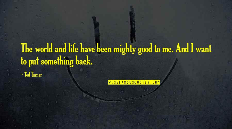 If You Want Something In Life Quotes By Ted Turner: The world and life have been mighty good