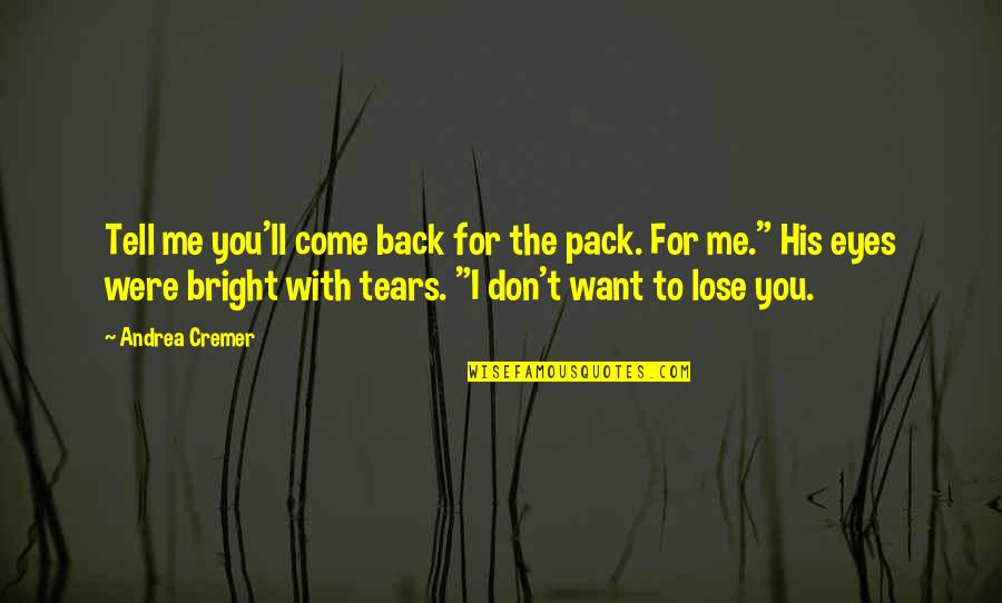 If You Want To Come Back Quotes By Andrea Cremer: Tell me you'll come back for the pack.