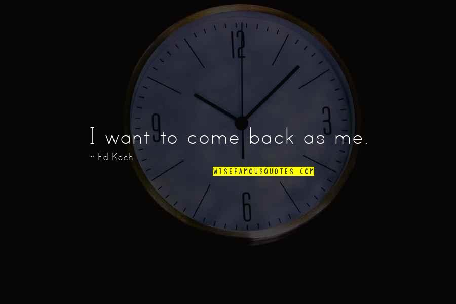 If You Want To Come Back Quotes By Ed Koch: I want to come back as me.