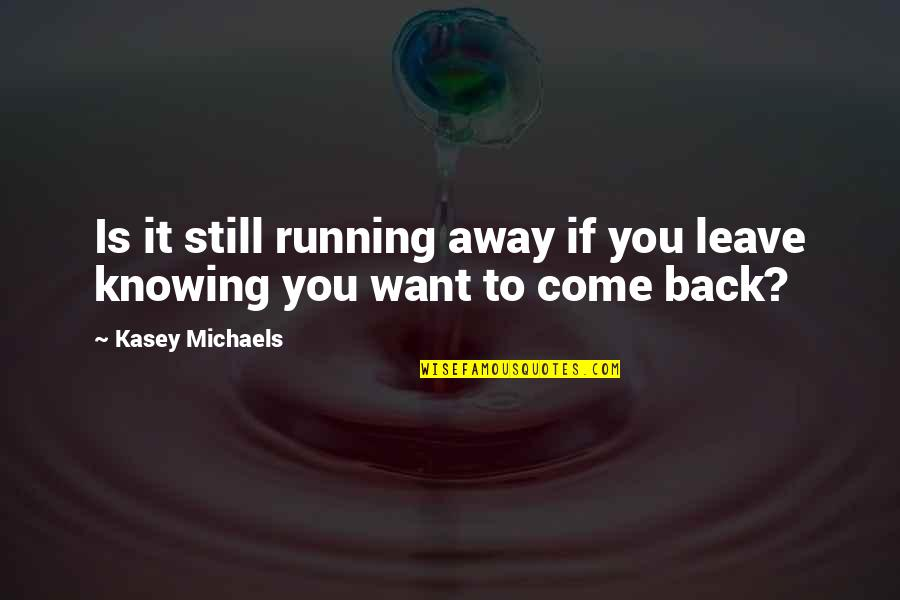 If You Want To Come Back Quotes By Kasey Michaels: Is it still running away if you leave