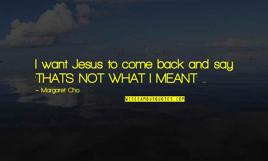 If You Want To Come Back Quotes By Margaret Cho: I want Jesus to come back and say