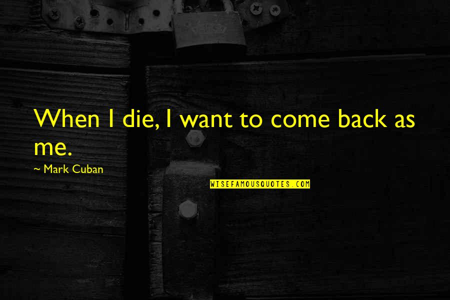 If You Want To Come Back Quotes By Mark Cuban: When I die, I want to come back