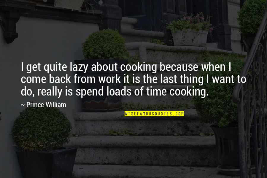 If You Want To Come Back Quotes By Prince William: I get quite lazy about cooking because when