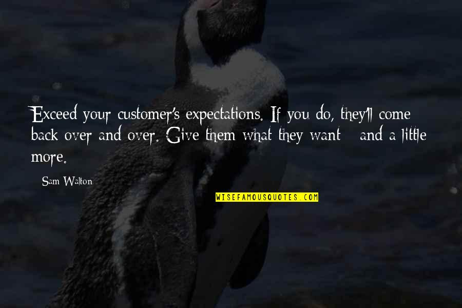 If You Want To Come Back Quotes By Sam Walton: Exceed your customer's expectations. If you do, they'll