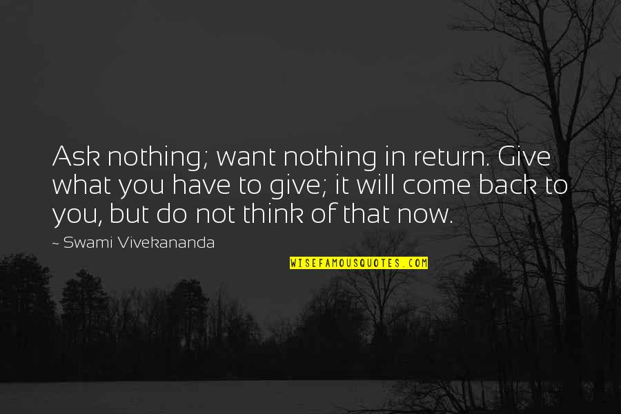 If You Want To Come Back Quotes By Swami Vivekananda: Ask nothing; want nothing in return. Give what