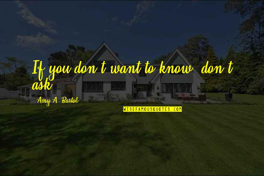 If You Want To Know Quotes By Amy A. Bartol: If you don't want to know, don't ask.