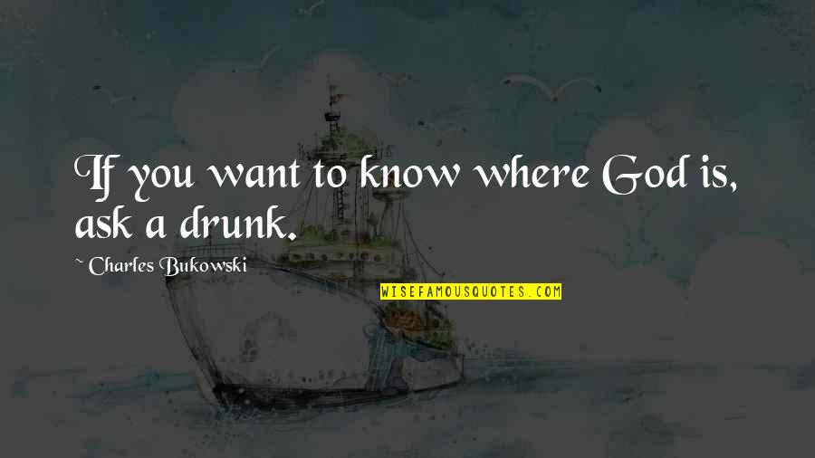 If You Want To Know Quotes By Charles Bukowski: If you want to know where God is,