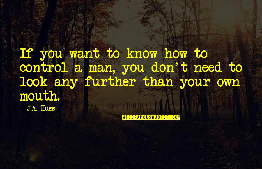 If You Want To Know Quotes By J.A. Huss: If you want to know how to control
