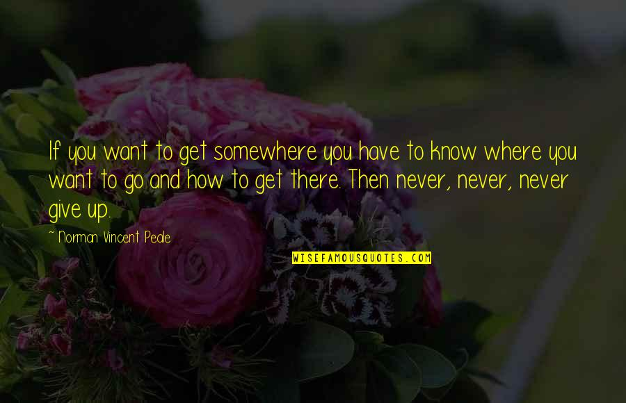If You Want To Know Quotes By Norman Vincent Peale: If you want to get somewhere you have