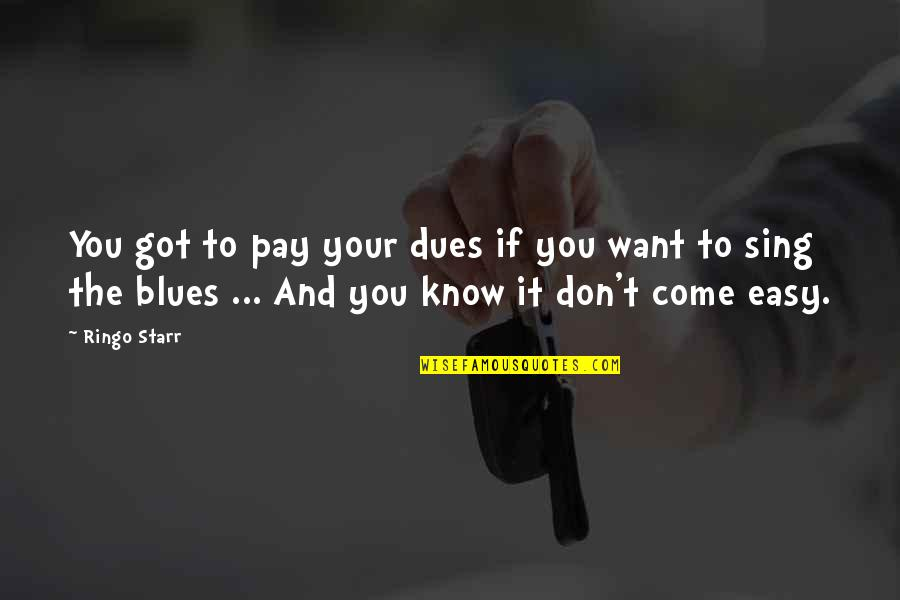 If You Want To Know Quotes By Ringo Starr: You got to pay your dues if you