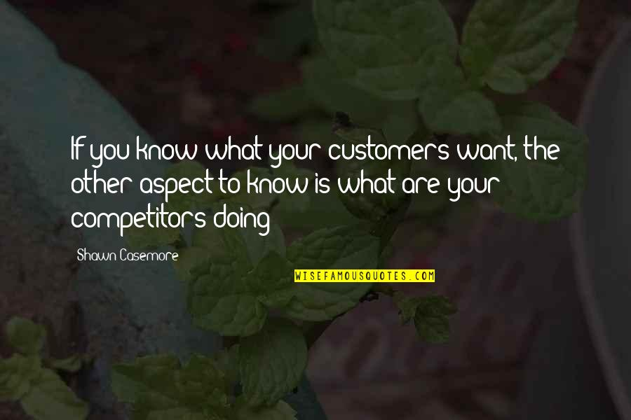 If You Want To Know Quotes By Shawn Casemore: If you know what your customers want, the