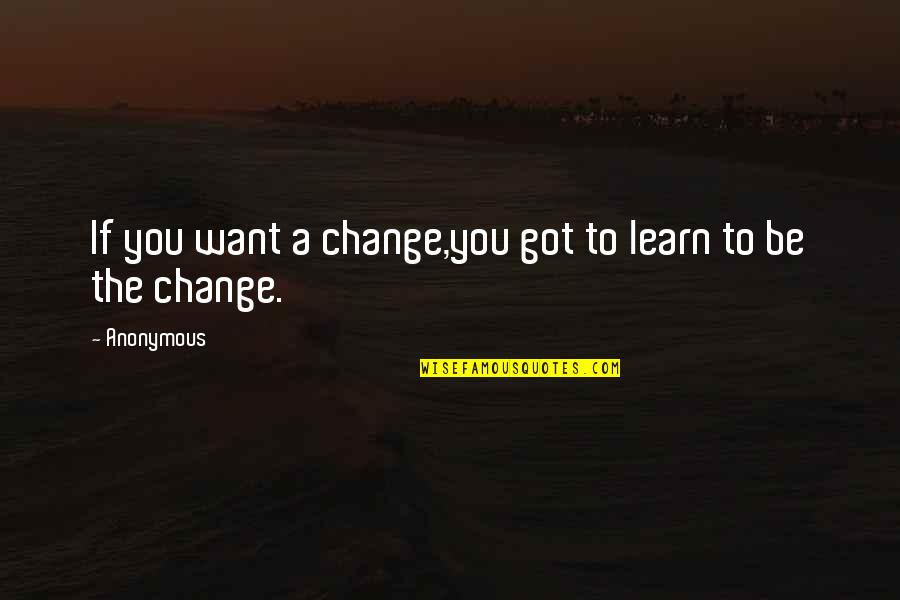 If You Want To Learn Quotes By Anonymous: If you want a change,you got to learn
