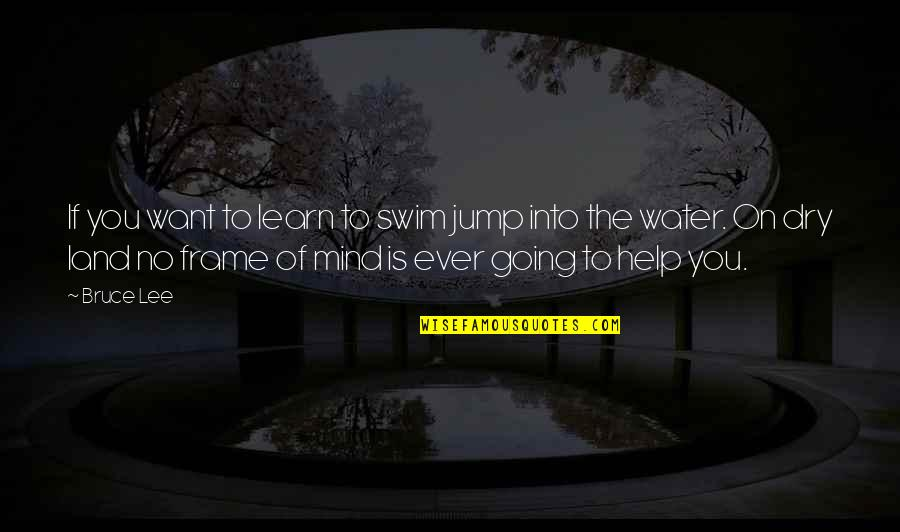 If You Want To Learn Quotes By Bruce Lee: If you want to learn to swim jump