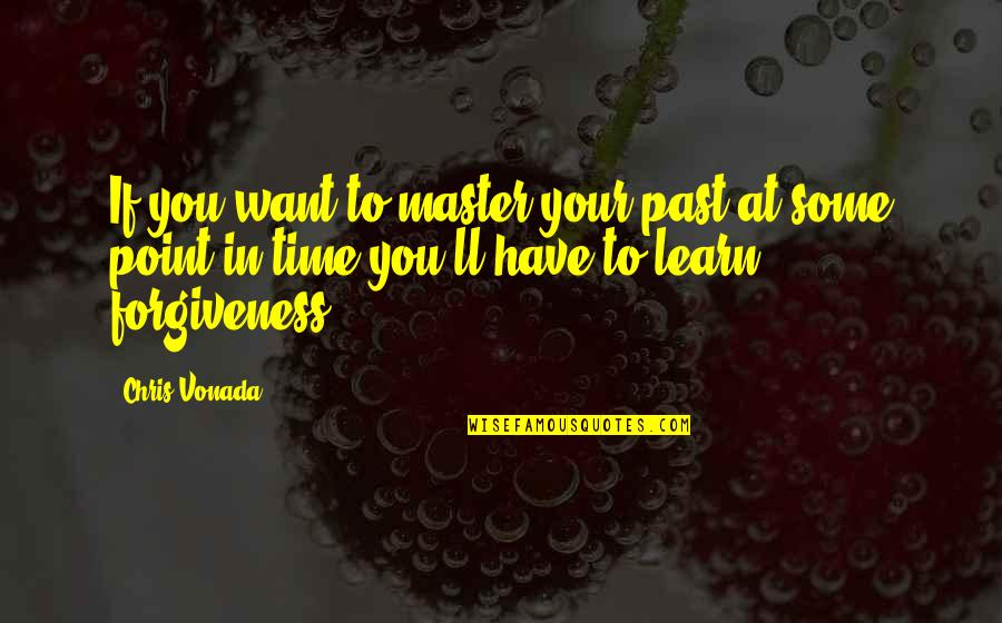 If You Want To Learn Quotes By Chris Vonada: If you want to master your past at