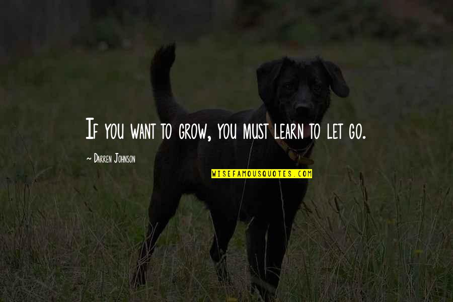 If You Want To Learn Quotes By Darren Johnson: If you want to grow, you must learn