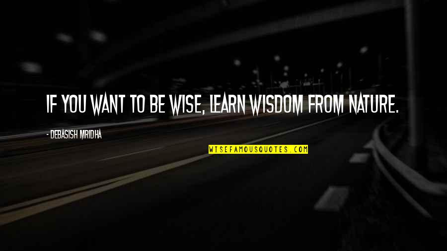 If You Want To Learn Quotes By Debasish Mridha: If you want to be wise, learn wisdom