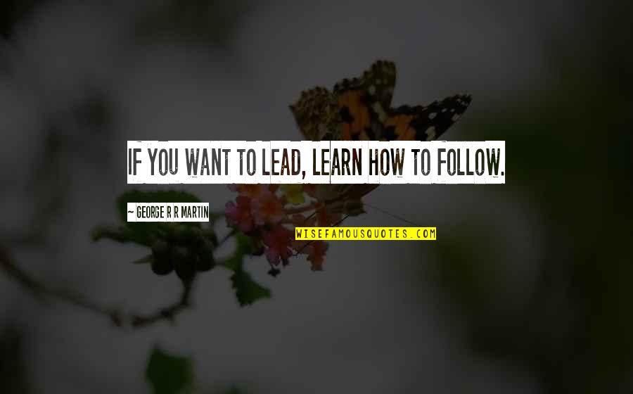 If You Want To Learn Quotes By George R R Martin: If you want to lead, learn how to
