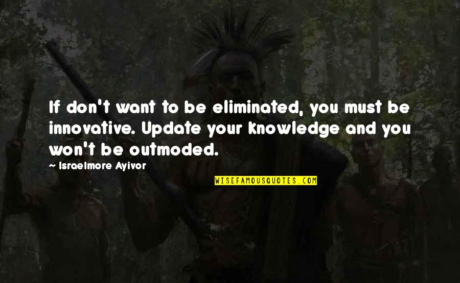 If You Want To Learn Quotes By Israelmore Ayivor: If don't want to be eliminated, you must