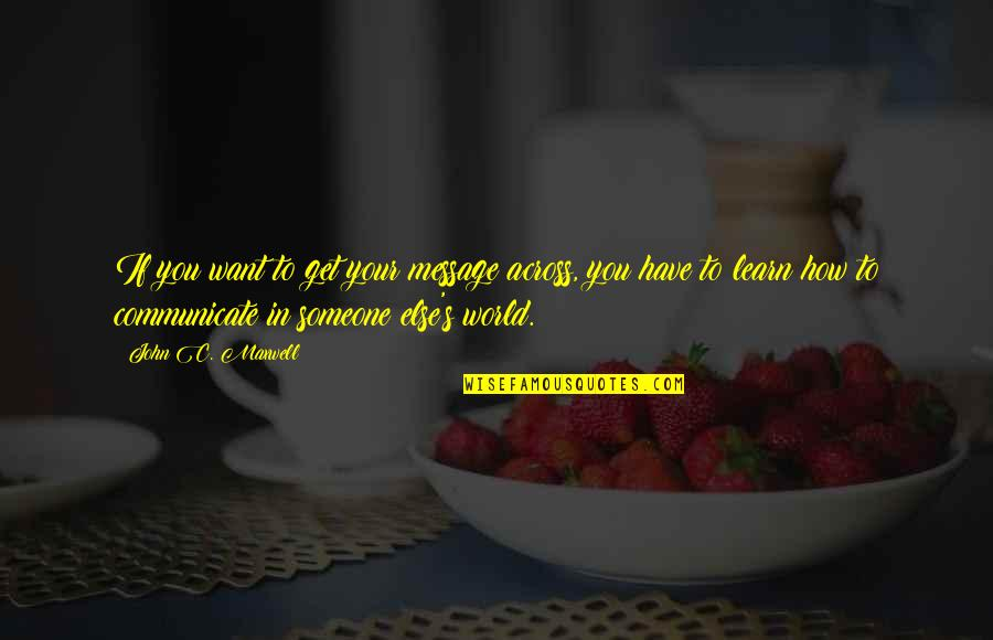 If You Want To Learn Quotes By John C. Maxwell: If you want to get your message across,