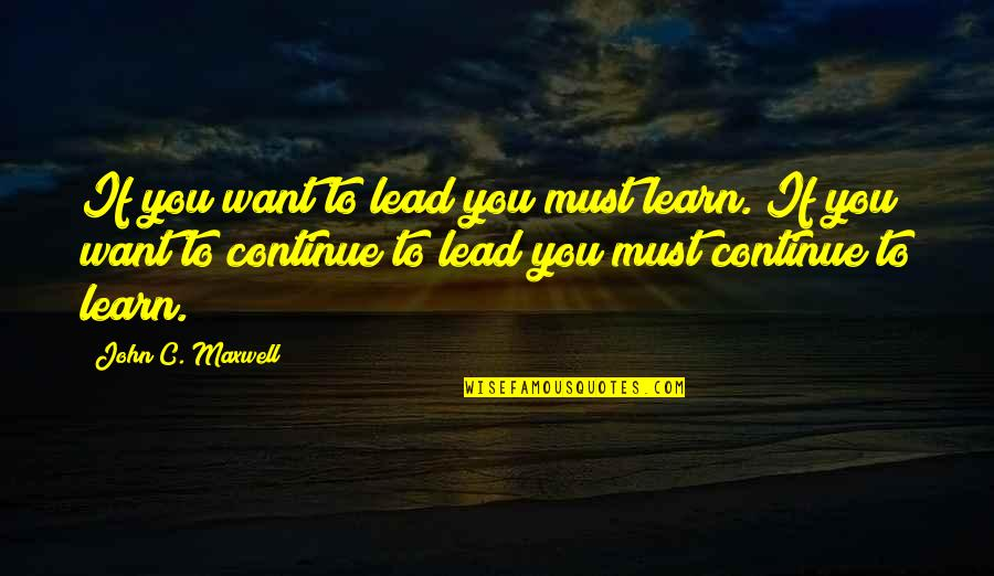If You Want To Learn Quotes By John C. Maxwell: If you want to lead you must learn.