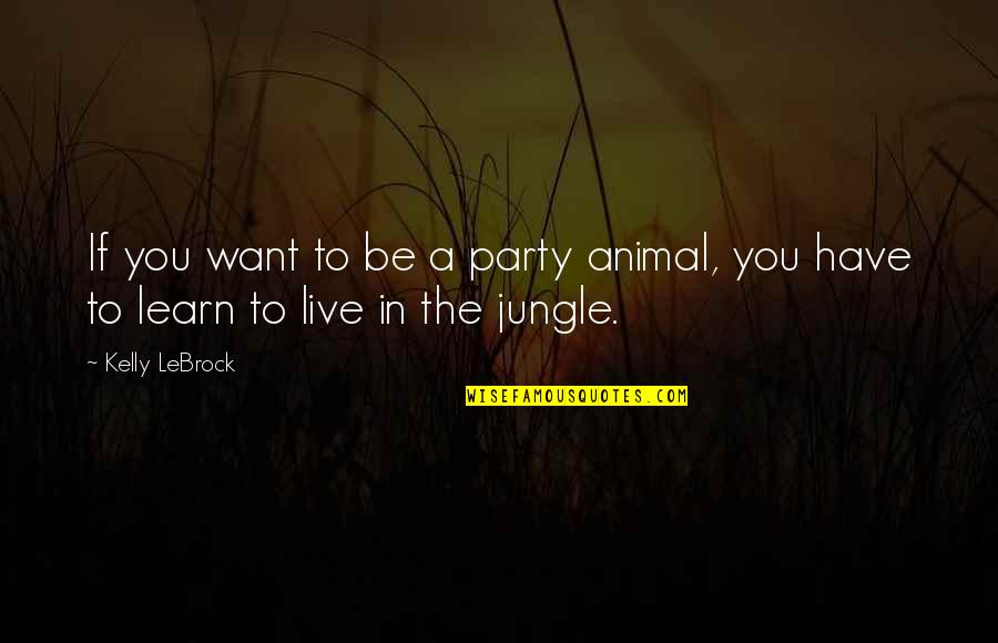 If You Want To Learn Quotes By Kelly LeBrock: If you want to be a party animal,