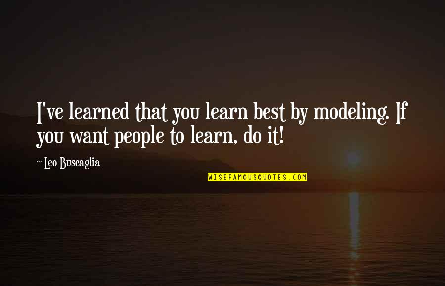 If You Want To Learn Quotes By Leo Buscaglia: I've learned that you learn best by modeling.