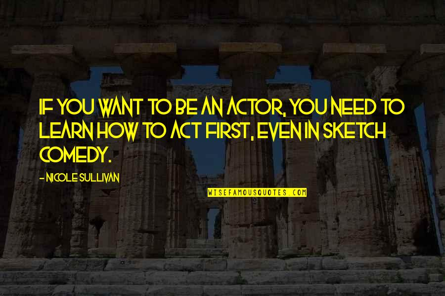 If You Want To Learn Quotes By Nicole Sullivan: If you want to be an actor, you
